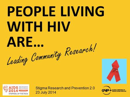 PEOPLE LIVING WITH HIV ARE… Leading Community Research! Stigma Research and Prevention 2.0 23 July 2014.