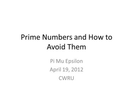 Prime Numbers and How to Avoid Them Pi Mu Epsilon April 19, 2012 CWRU.