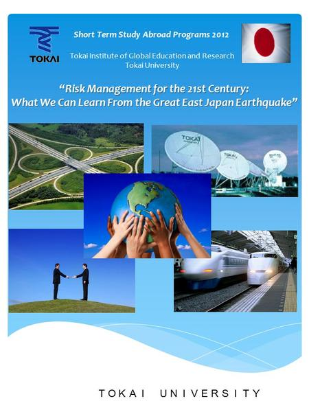"TOKAI UNIVERSITY ""Risk Management for the 21st Century: What We Can Learn From the Great East Japan Earthquake"" What We Can Learn From the Great East Japan."