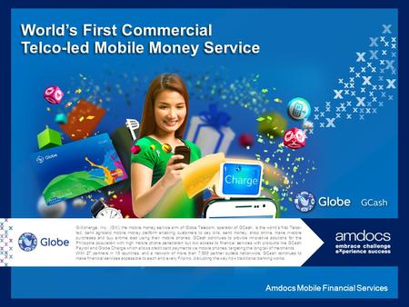 G-Xchange, Inc., (GXI) the mobile money service arm of Globe Telecom, operator of GCash, is the world's first Telco- led, bank agnostic mobile money platform.