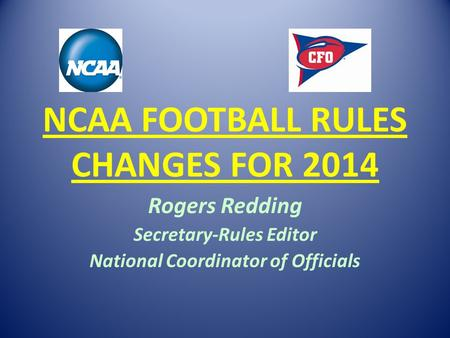 NCAA FOOTBALL RULES CHANGES FOR 2014 Rogers Redding Secretary-Rules Editor National Coordinator of Officials.