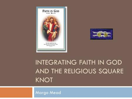 INTEGRATING FAITH IN GOD AND THE RELIGIOUS SQUARE KNOT Margo Mead.