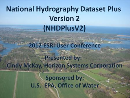 2012 ESRI User Conference Presented by: Cindy McKay, Horizon Systems Corporation Sponsored by: U.S. EPA, Office of Water National Hydrography Dataset Plus.
