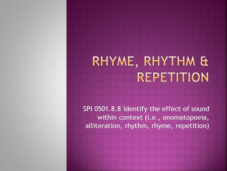 SPI 0501.8.8 Identify the effect of sound within context (i.e., onomatopoeia, alliteration, rhythm, rhyme, repetition)