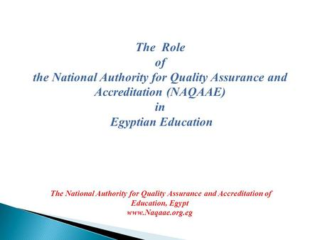 The Role of the National Authority for Quality Assurance and Accreditation (NAQAAE) in Egyptian Education The National Authority for Quality Assurance.