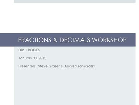 FRACTIONS & DECIMALS WORKSHOP Erie 1 BOCES January 30, 2013 Presenters: Steve Graser & Andrea Tamarazio.