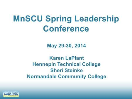MnSCU Spring Leadership Conference May 29-30, 2014 Karen LaPlant Hennepin Technical College Sheri Steinke Normandale Community College.