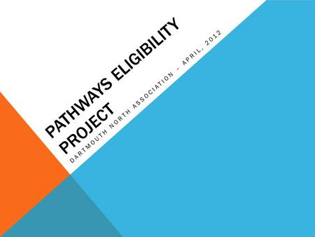 PATHWAYS ELIGIBILITY PROJECT DARTMOUTH NORTH ASSOCIATION – APRIL, 2012.