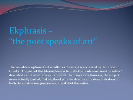 "Ekphrasis – ""the poet speaks of art"" The visual description of art is called ekphrasis; it was created by the ancient Greeks. The goal of this literary."