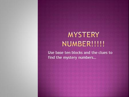 Use base ten blocks and the clues to find the mystery numbers…