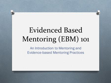 Evidenced Based Mentoring (EBM) 101 An Introduction to Mentoring and Evidence-based Mentoring Practices.