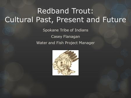 Redband Trout: Cultural Past, Present and Future Spokane Tribe of Indians Casey Flanagan Water and Fish Project Manager.
