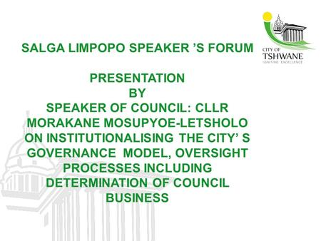 SALGA LIMPOPO SPEAKER 'S FORUM PRESENTATION BY SPEAKER OF COUNCIL: CLLR MORAKANE MOSUPYOE-LETSHOLO ON INSTITUTIONALISING THE CITY' S GOVERNANCE MODEL,