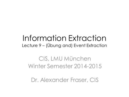 Information Extraction Lecture 9 – (Übung and) Event Extraction CIS, LMU München Winter Semester 2014-2015 Dr. Alexander Fraser, CIS.