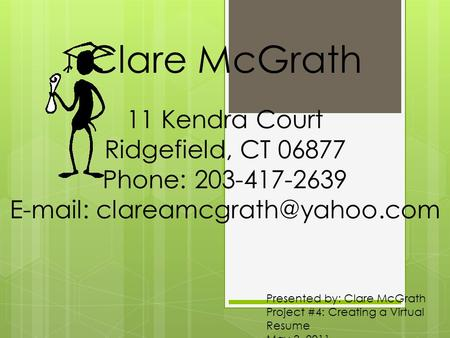 Presented by: Clare McGrath Project #4: Creating a Virtual Resume May 3, 2011 Clare McGrath 11 Kendra Court Ridgefield, CT 06877 Phone: 203-417-2639 E-mail: