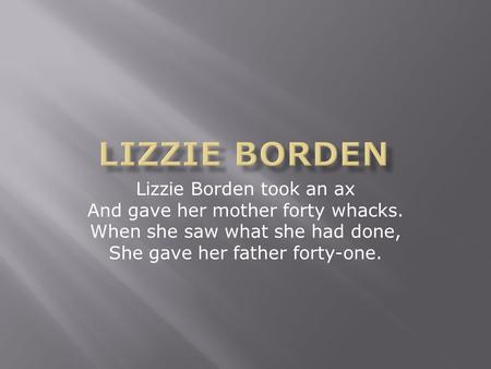 Lizzie Borden took an ax And gave her mother forty whacks. When she saw what she had done, She gave her father forty-one.