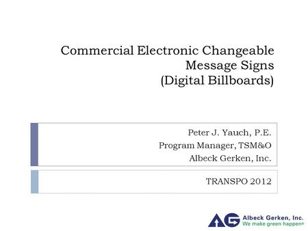 Commercial Electronic Changeable Message Signs (Digital Billboards) Peter J. Yauch, P.E. Program Manager, TSM&O Albeck Gerken, Inc. TRANSPO 2012.
