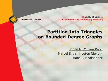 1 Partition Into Triangles on Bounded Degree Graphs Johan M. M. van Rooij Marcel E. van Kooten Niekerk Hans L. Bodlaender.