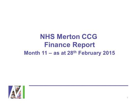 NHS Merton CCG Finance Report Month 11 – as at 28 th February 2015 1.
