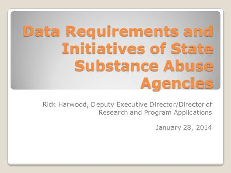 Data Requirements and Initiatives of State Substance Abuse Agencies Rick Harwood, Deputy Executive Director/Director of Research and Program Applications.