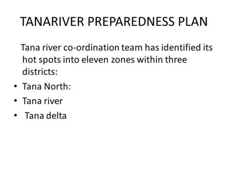 TANARIVER PREPAREDNESS PLAN Tana river co-ordination team has identified its hot spots into eleven zones within three districts: Tana North: Tana river.