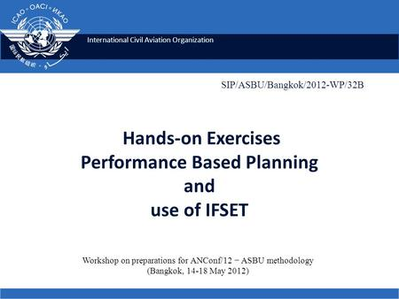 International Civil Aviation Organization Hands-on Exercises Performance Based Planning and use of IFSET SIP/ASBU/Bangkok/2012-WP/32B Workshop on preparations.