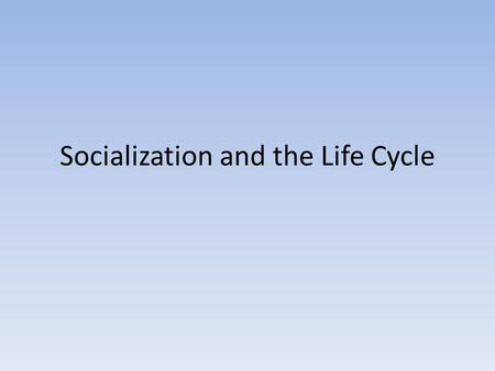 Socialization and the Life Cycle