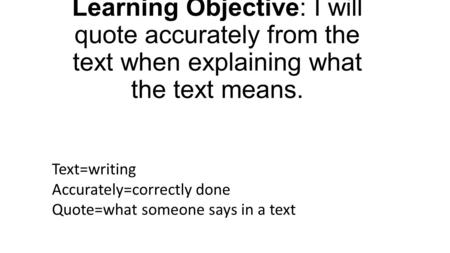 Learning Objective: I will quote accurately from the text when explaining what the text means. Text=writing Accurately=correctly done Quote=what someone.