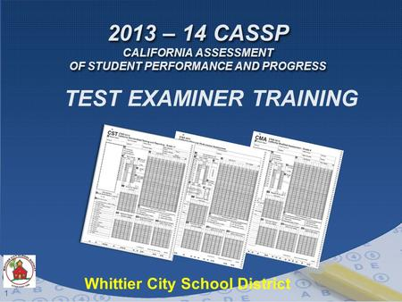 1 2013 – 14 CASSP CALIFORNIA ASSESSMENT OF STUDENT PERFORMANCE AND PROGRESS TEST EXAMINER TRAINING Whittier City School District.