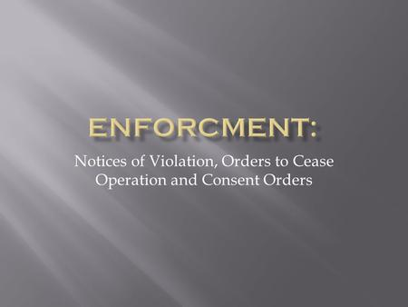 Notices of Violation, Orders to Cease Operation and Consent Orders.