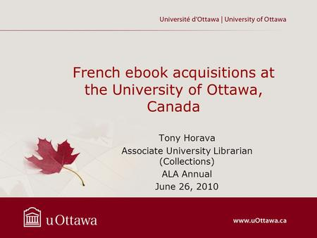 French ebook acquisitions at the University of Ottawa, Canada Tony Horava Associate University Librarian (Collections) ALA Annual June 26, 2010.