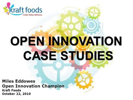 Miles Eddowes Open Innovation Champion Kraft Foods October 22, 2010 OPEN INNOVATION CASE STUDIES.