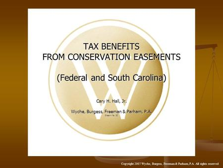 TAX BENEFITS FROM CONSERVATION EASEMENTS (Federal and South Carolina) Cary H. Hall, Jr. Wyche, Burgess, Freeman & Parham, P.A. Greenville, SC Copyright.