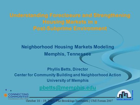 October 18 – 19, 2007 | The Brookings Institution | UMI Forum 2007 Understanding Foreclosure and Strengthening Housing Markets in a Post-Subprime Environment.