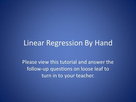 Linear Regression By Hand Please view this tutorial and answer the follow-up questions on loose leaf to turn in to your teacher.