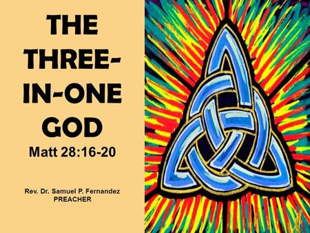 THE THREE- IN-ONE GOD Matt 28:16-20 Rev. Dr. Samuel P. Fernandez PREACHER.