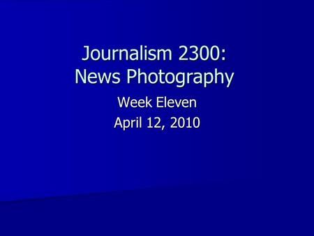 Week Eleven April 12, 2010 Journalism 2300: News Photography.