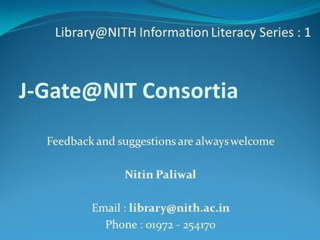 Consortia Information Literacy Series : 1 Feedback and suggestions are always welcome Nitin Paliwal