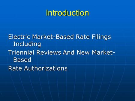 Introduction Electric Market-Based Rate Filings Including Triennial Reviews And New Market- Based Rate Authorizations.