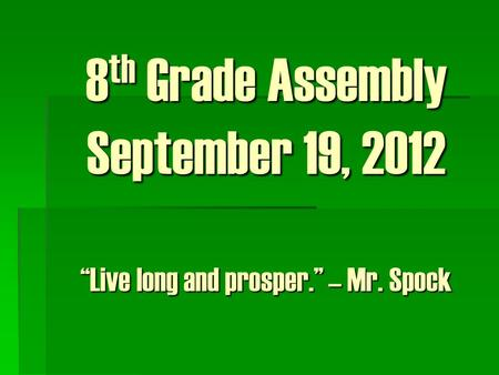 "8 th Grade Assembly September 19, 2012 ""Live long and prosper."" – Mr. Spock."