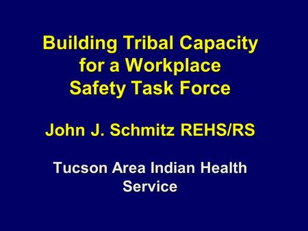 Building Tribal Capacity for a Workplace Safety Task Force John J. Schmitz REHS/RS Tucson Area Indian Health Service.