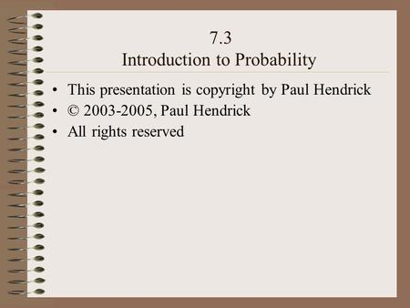 7.3 Introduction to Probability This presentation is copyright by Paul Hendrick © 2003-2005, Paul Hendrick All rights reserved.