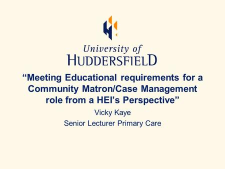 """Meeting Educational requirements for a Community Matron/Case Management role from a HEI's Perspective"" Vicky Kaye Senior Lecturer Primary Care."