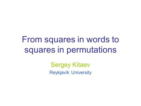 From squares in words to squares in permutations Sergey Kitaev Reykjavík University.