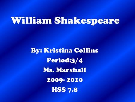 William Shakespeare By: Kristina Collins Period:3/4 Ms. Marshall 2009- 2010 HSS 7.8.