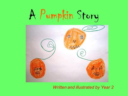 A Pumpkin Story Written and illustrated by Year 2.