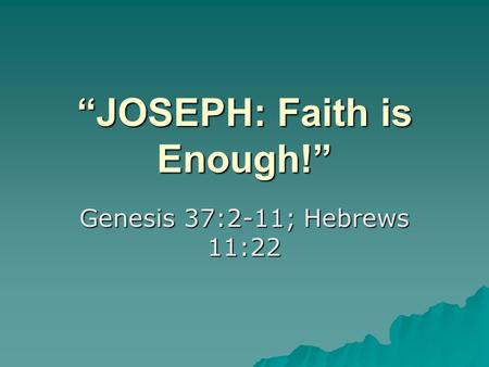 """JOSEPH: Faith is Enough!"" Genesis 37:2-11; Hebrews 11:22."