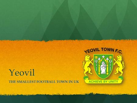 Yeovil THE SMALLEST FOOTBALL TOWN IN UK. Yeovil TOWN Small, nice town in the South East of London Small, nice town in the South East of London The town.