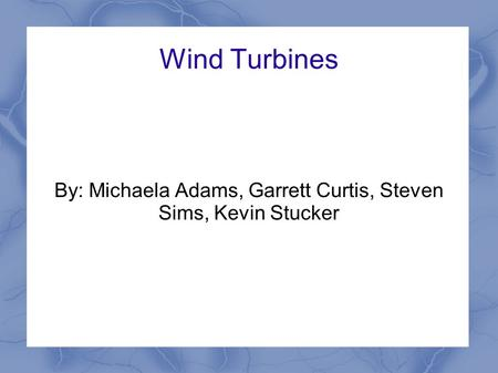 Wind Turbines By: Michaela Adams, Garrett Curtis, Steven Sims, Kevin Stucker.