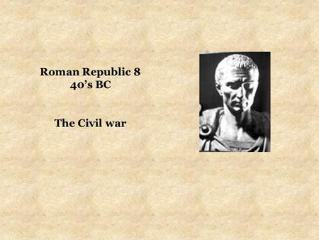 Roman Republic 8 40's BC The Civil war. CIVIL WAR BETWEEN CAESAR & POMPEY (from 49BC) CAESAR AGAINST THE SENATE by the end of 50BC, the optimates in the.